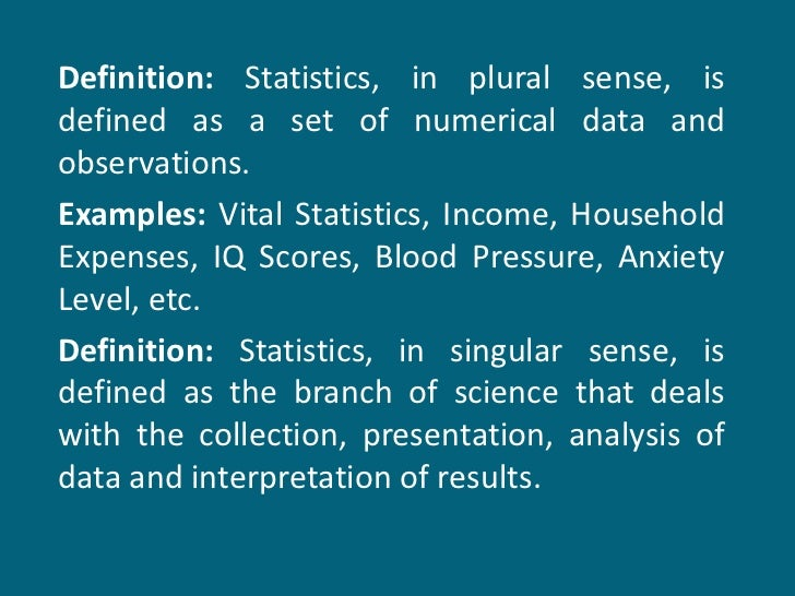 Definition:  Statistics, in plural sense, is defined as a set of numerical data and observations. Examples:  Vital Statist...