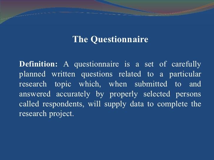 <ul><li>The Questionnaire </li></ul><ul><li>Definition:  A questionnaire is a set of carefully planned written questions r...