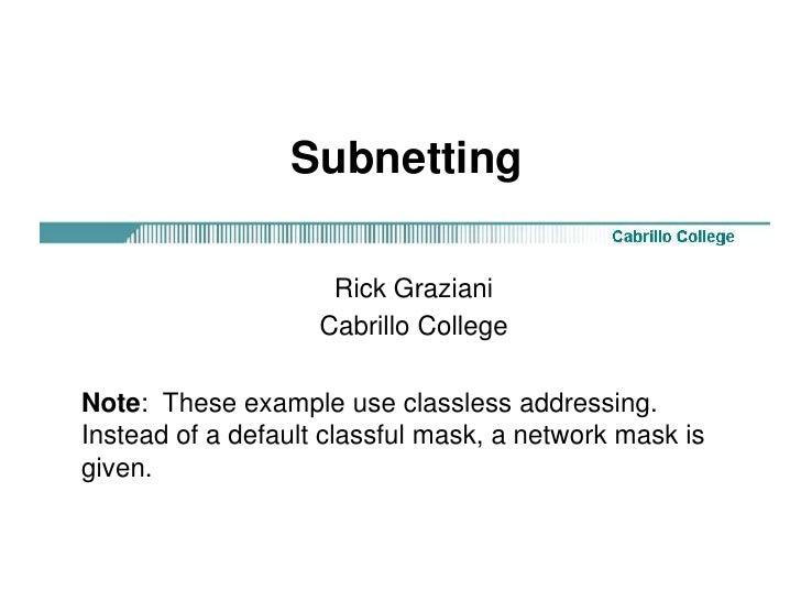 Subnetting<br />Rick Graziani<br />Cabrillo College<br />Note:  These example use classless addressing.  Instead of a defa...