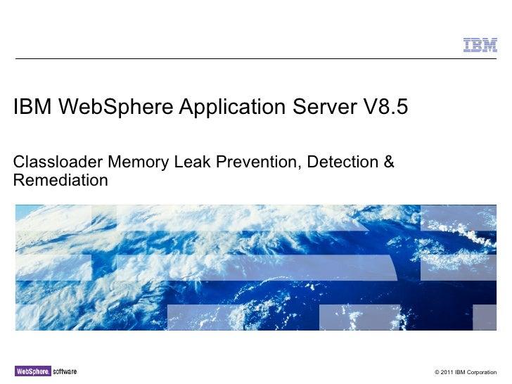 IBM WebSphere Application Server V8.5Classloader Memory Leak Prevention, Detection &Remediation                           ...
