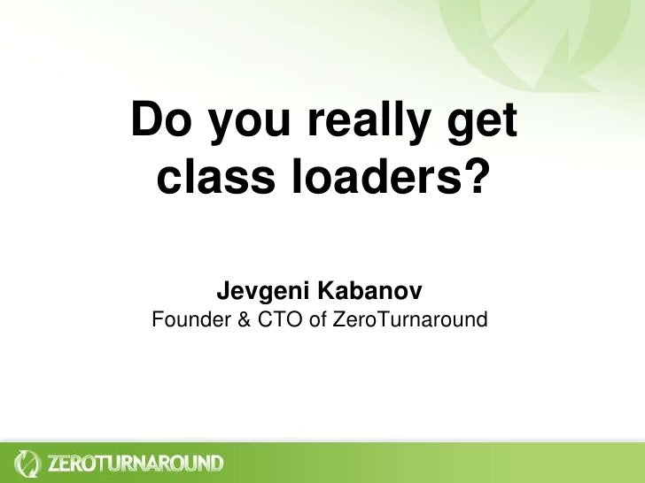 Do you really get class loaders?<br />Jevgeni KabanovFounder & CTO of ZeroTurnaround<br />