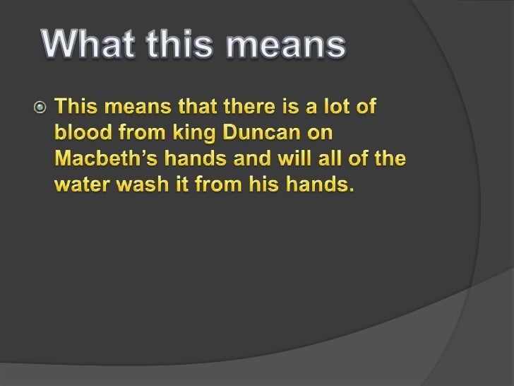 blood and water in macbeth Make thick my blood/ stop up the access and passage to remorse (macbeth act i, v) explanation lady macbeth is saying this when she is about to kill king duncan.