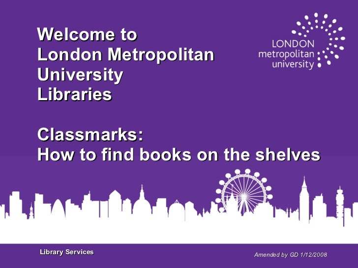 Amended by GD 1/12/2008 Welcome to London Metropolitan  University Libraries Classmarks: How to find books on the shelves ...