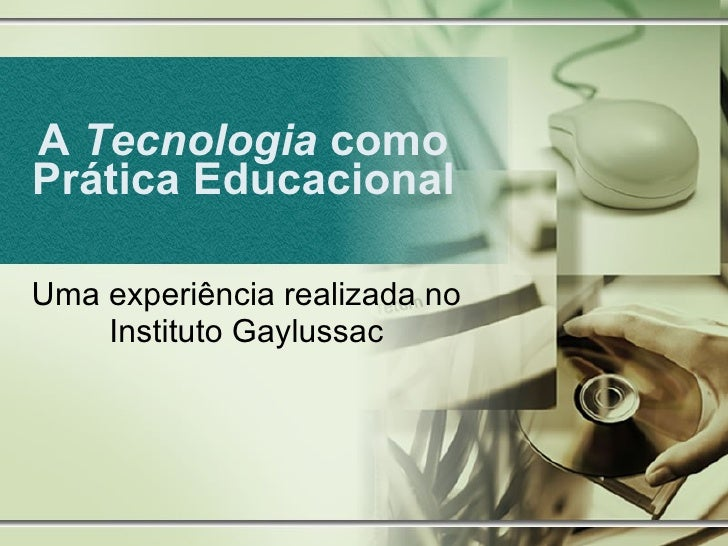 A  Tecnologia  como Prática Educacional Uma experiência realizada no Instituto Gaylussac
