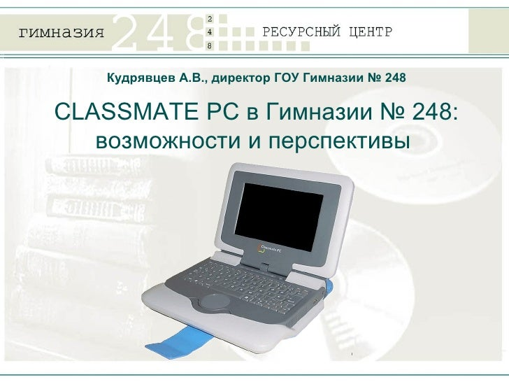 CLASSMATE PC  в Гимназии № 248: возможности и перспективы  Кудрявцев А.В., директор ГОУ Гимназии № 248