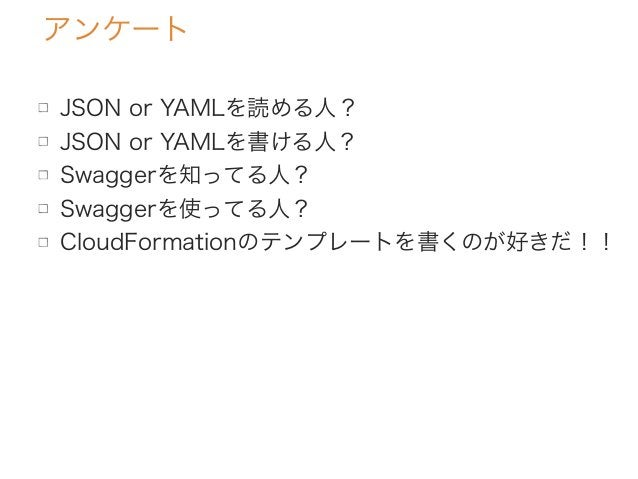 アンケート JSON or YAMLを読める人? JSON or YAMLを書ける人? Swaggerを知ってる人? Swaggerを使ってる人? CloudFormationのテンプレートを書くのが好きだ!!