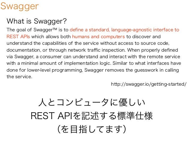 Swagger What is Swagger? The goal of Swagger™ is to define a standard, language-agnostic interface to REST APIs which allow...