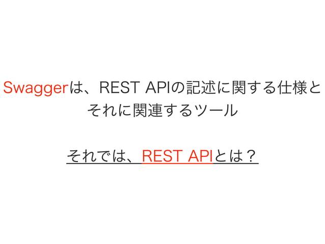 Swaggerは、REST APIの記述に関する仕様と それに関連するツール それでは、REST APIとは?
