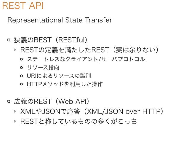 REST API Representational State Transfer 狭義のREST(RESTful) RESTの定義を満たしたREST(実は余りない) ステートレスなクライアント/サーバプロトコル リソース指向 URIによるリソー...