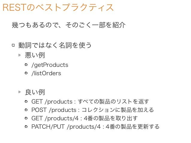 RESTのベストプラクティス 幾つもあるので、そのごく一部を紹介 動詞ではなく名詞を使う 悪い例 /getProducts /listOrders 良い例 GET /products : すべての製品のリストを返す POST /products...