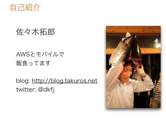 佐々木拓郎 AWSとモバイルで 飯食ってます blog: http://blog.takuros.net twitter: @dkfj 自己紹介