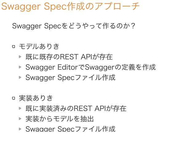 Swagger Spec作成のアプローチ Swagger Specをどうやって作るのか? モデルありき モデルを元に生成する Swagger EditorでSwaggerの定義を作成 Swagger Specファイル作成 実装ありき 既に実装済...