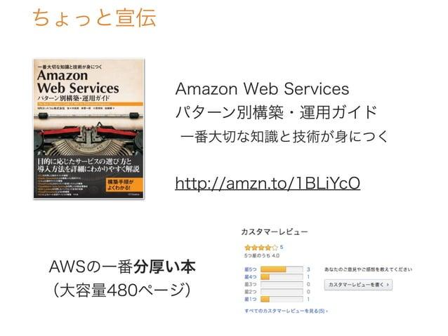 ちょっと宣伝 Amazon Web Services パターン別構築・運用ガイド 一番大切な知識と技術が身につく http://amzn.to/1BLiYcO AWSの一番分厚い本 (大容量480ページ)