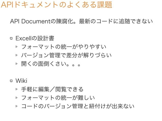 APIドキュメントのよくある課題 API Documentの陳腐化。最新のコードに追随できない Excellの設計書 フォーマットの統一がやりやすい バージョン管理で差分が解りづらい 開くの面倒くさい。。。 Wiki 手軽に編集/閲覧できる フ...