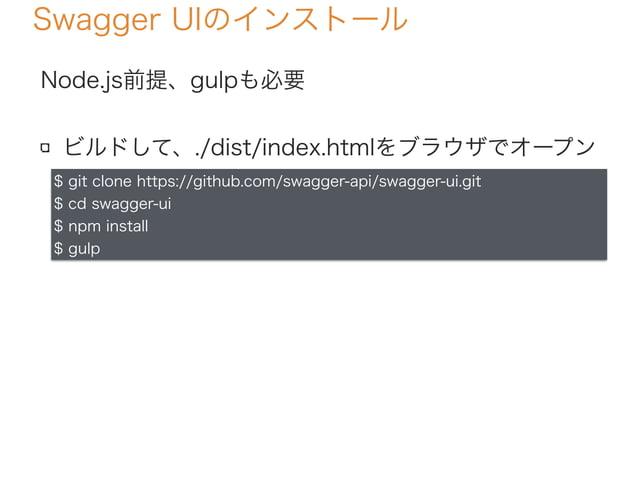 Swagger UIのインストール Node.js前提、gulpも必要 ビルドして、./dist/index.htmlをブラウザでオープン $ git clone https://github.com/swagger-api/swagger-u...