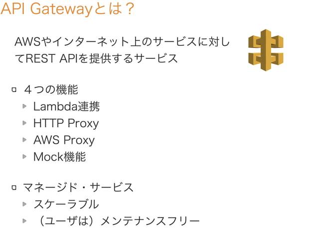 API Gatewayとは? AWSやインターネット上のサービスに対し てREST APIを提供するサービス 4つの機能 Lambda連携 HTTP Proxy AWS Proxy Mock機能 マネージド・サービス スケーラブル (ユーザは)...