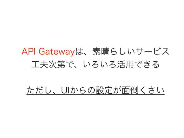 API Gatewayは、素晴らしいサービス 工夫次第で、いろいろ活用できる ただし、UIからの設定が面倒くさい