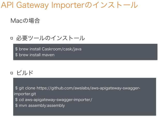 Macの場合 必要ツールのインストール ビルド API Gateway Importerのインストール $ brew install Caskroom/cask/java $ brew install maven $ git clone htt...