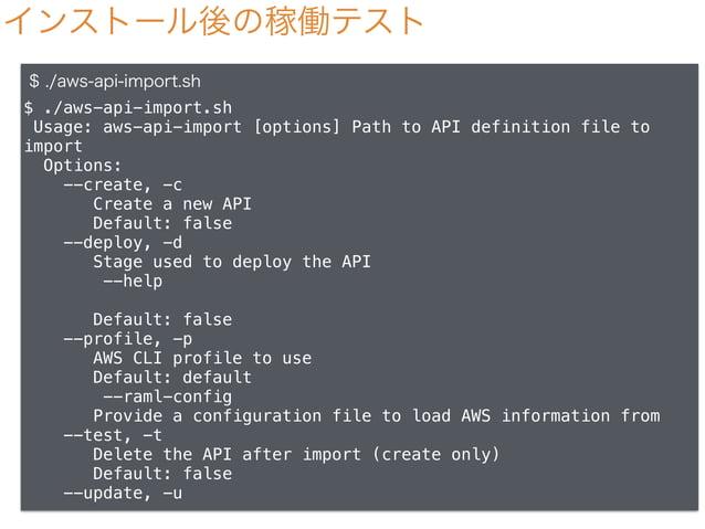 インストール後の稼働テスト $ ./aws-api-import.sh $ ./aws-api-import.sh Usage: aws-api-import [options] Path to API definition file to i...