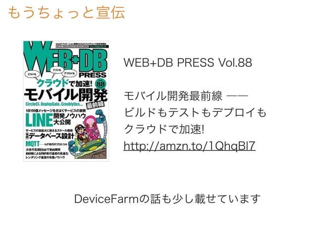 もうちょっと宣伝 WEB+DB PRESS Vol.88 モバイル開発最前線 ―― ビルドもテストもデプロイも クラウドで加速! http://amzn.to/1QhqBl7 DeviceFarmの話も少し載せています