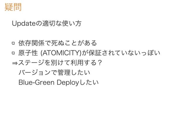 疑問 Updateの適切な使い方 依存関係で死ぬことがある 原子性 (ATOMICITY)が保証されていないっぽい ステージを別けて利用する? バージョンで管理したい Blue-Green Deployしたい