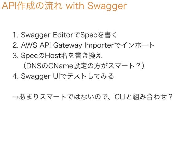 API作成の流れ with Swagger 1. Swagger EditorでSpecを書く 2. AWS API Gateway Importerでインポート 3. SpecのHost名を書き換え (DNSのCName設定の方がスマート?...