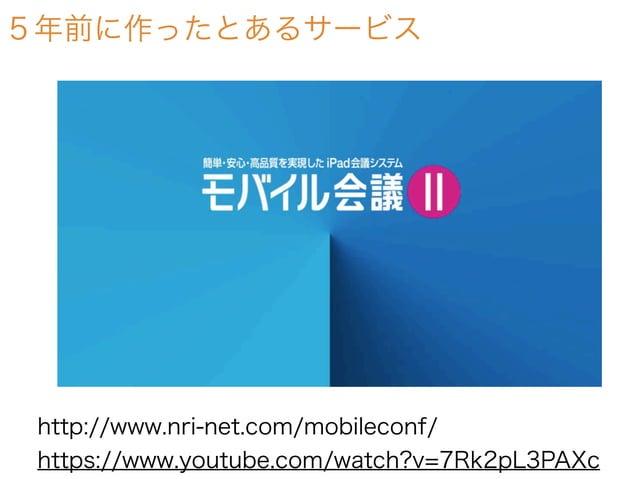 5年前に作ったとあるサービス http://www.nri-net.com/mobileconf/ https://www.youtube.com/watch?v=7Rk2pL3PAXc