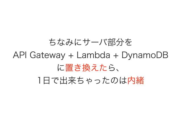 ちなみにサーバ部分を API Gateway + Lambda + DynamoDB に置き換えたら、 1日で出来ちゃったのは内緒