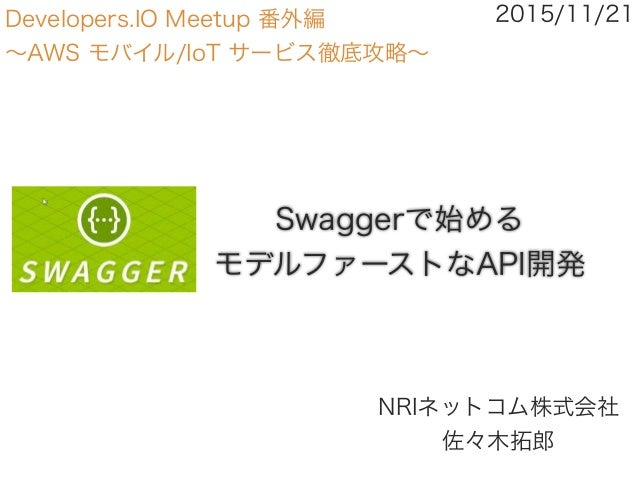 Swaggerで始める モデルファーストなAPI開発 NRIネットコム株式会社 佐々木拓郎 2015/11/21Developers.IO Meetup 番外編 ∼AWS モバイル/IoT サービス徹底攻略∼