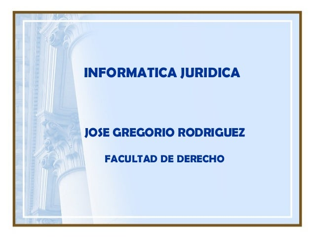 INFORMATICA JURIDICA JOSE GREGORIO RODRIGUEZ FACULTAD DE DERECHO