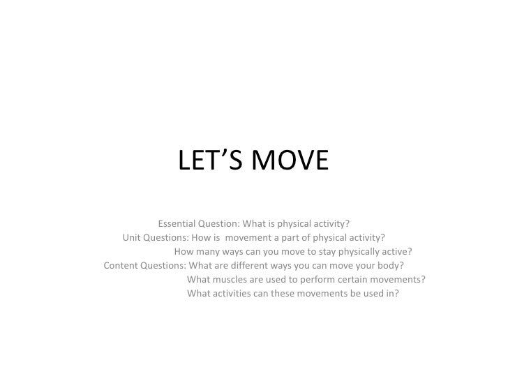 LET'S MOVE           Essential Question: What is physical activity?    Unit Questions: How is movement a part of physical ...