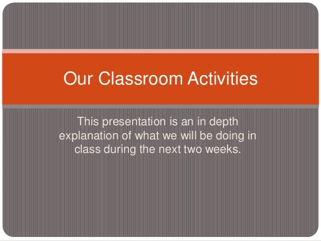 Our Classroom Activities   This presentation is an in depthexplanation of what we will be doing in  class during the next ...