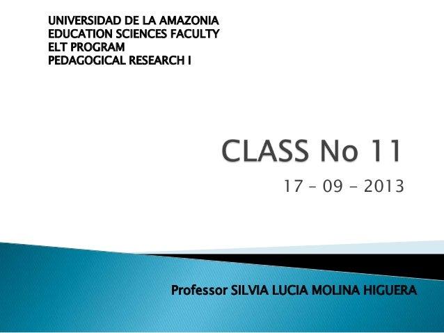 17 – 09 - 2013 UNIVERSIDAD DE LA AMAZONIA EDUCATION SCIENCES FACULTY ELT PROGRAM PEDAGOGICAL RESEARCH I Professor SILVIA L...