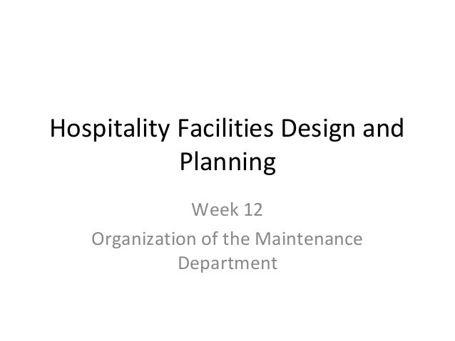 Hospitality Facilities Design and Planning Week 12 Organization of the Maintenance Department