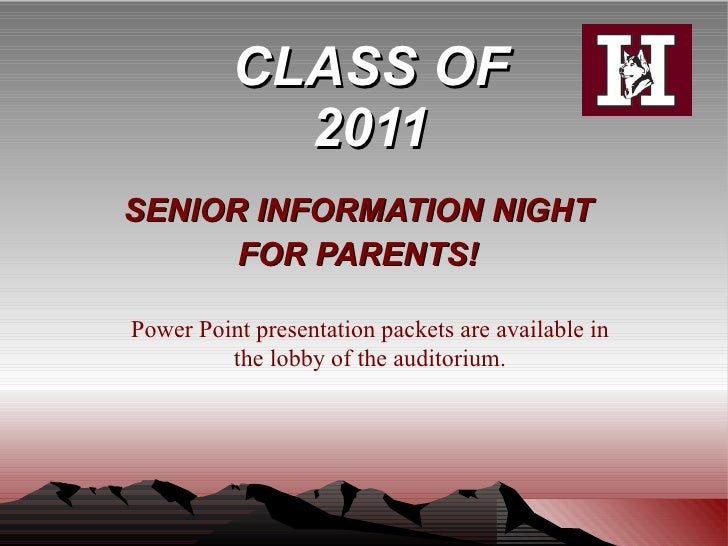 CLASS OF 2011 SENIOR INFORMATION NIGHT FOR PARENTS! Power Point presentation packets are available in the lobby of the aud...