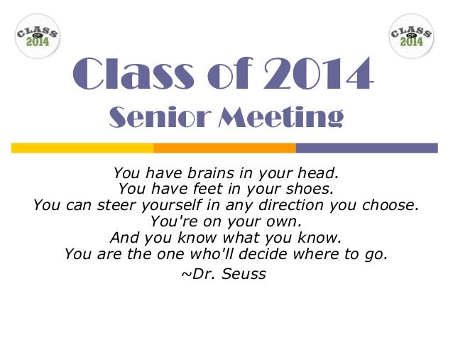 Class of 2014 Senior Meeting You have brains in your head. You have feet in your shoes. You can steer yourself in any dire...
