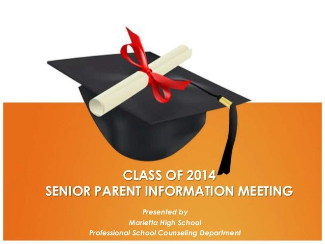 CLASS OF 2014 SENIOR PARENT INFORMATION MEETING Presented by Marietta High School Professional School Counseling Departmen...
