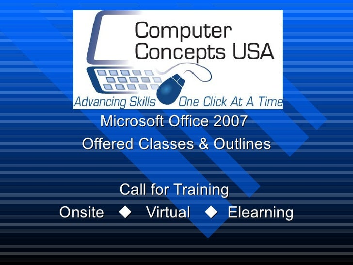 Microsoft Office 2007  Offered Classes & Outlines       Call for TrainingOnsite  Virtual  Elearning
