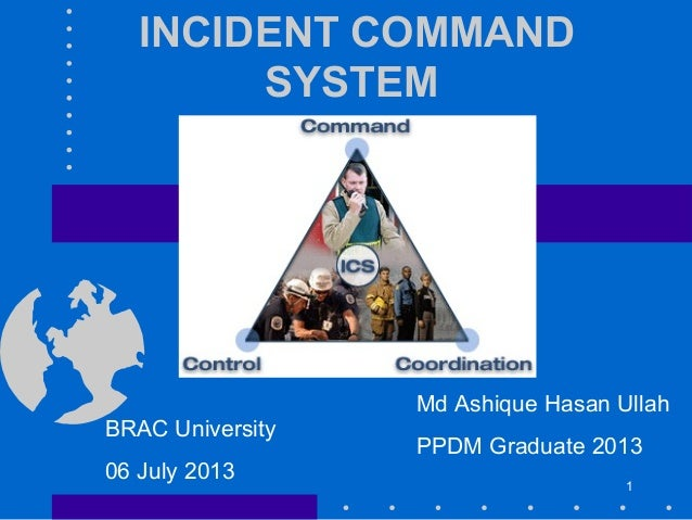 INCIDENT COMMAND SYSTEM Md Ashique Hasan Ullah PPDM Graduate 2013 BRAC University 06 July 2013 1