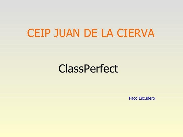 CEIP JUAN DE LA CIERVA <ul><li>ClassPerfect </li></ul>Paco Escudero
