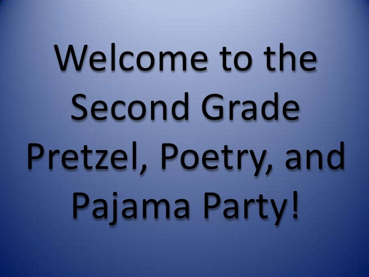 Welcome to the   Second GradePretzel, Poetry, and   Pajama Party!