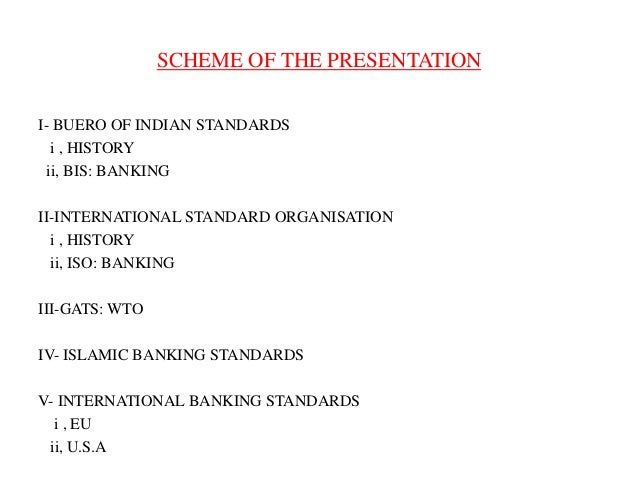 SCHEME OF THE PRESENTATION I- BUERO OF INDIAN STANDARDS i , HISTORY ii, BIS: BANKING II-INTERNATIONAL STANDARD ORGANISATIO...