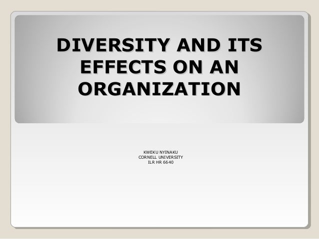 DIVERSITY AND ITSDIVERSITY AND ITS EFFECTS ON ANEFFECTS ON AN ORGANIZATIONORGANIZATION KWEKU NYINAKU CORNELL UNIVERSITY IL...