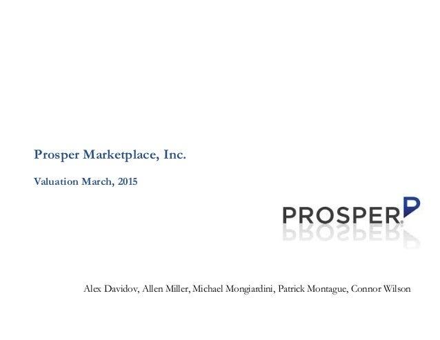 Prosper Marketplace, Inc. Valuation March, 2015 Alex Davidov, Allen Miller, Michael Mongiardini, Patrick Montague, Connor ...