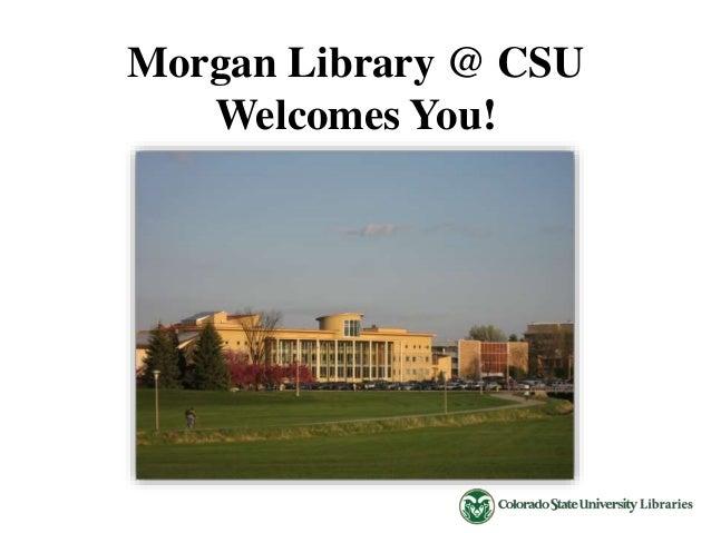 Morgan Library @ CSU  Welcomes You!