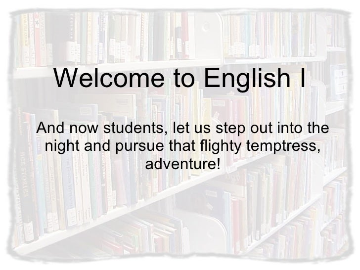 Welcome to English I And now students, let us step out into the night and pursue that flighty temptress, adventure!