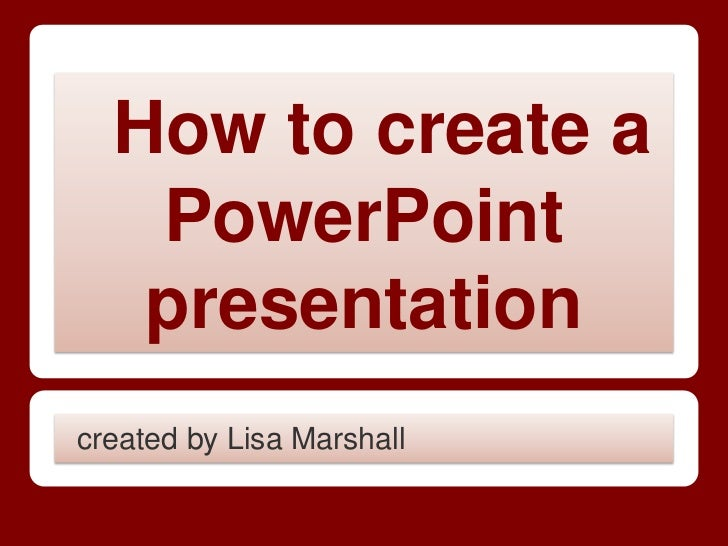 How to create a   PowerPoint   presentationcreated by Lisa Marshall