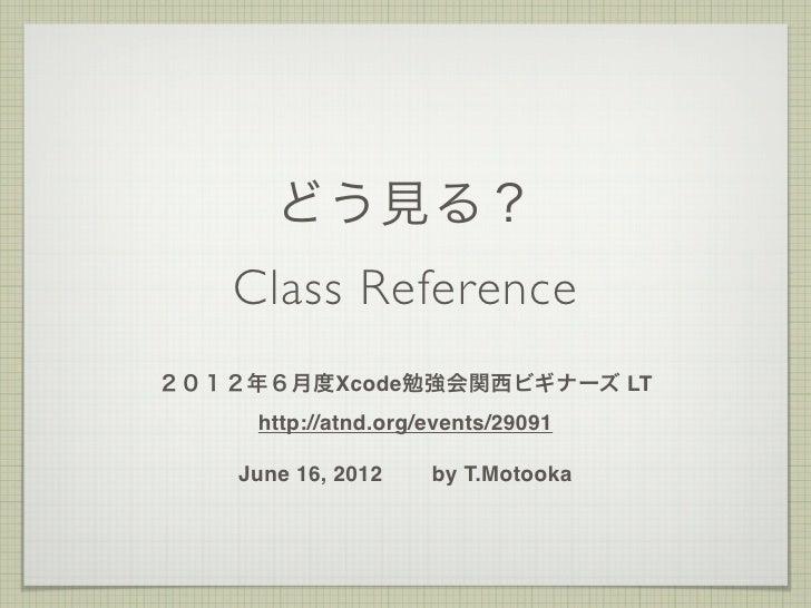 どう見る?   Class Reference2012年6月度Xcode勉強会関西ビギナーズ LT     http://atnd.org/events/29091    June 16, 2012    by T.Motooka