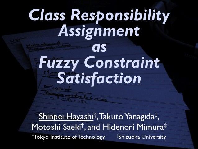 Class Responsibility Assignment as Fuzzy Constraint Satisfaction Shinpei Hayashi†,TakutoYanagida‡, Motoshi Saeki†, and Hid...