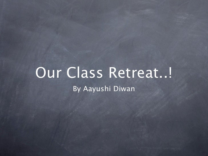 Our Class Retreat..!      By Aayushi Diwan
